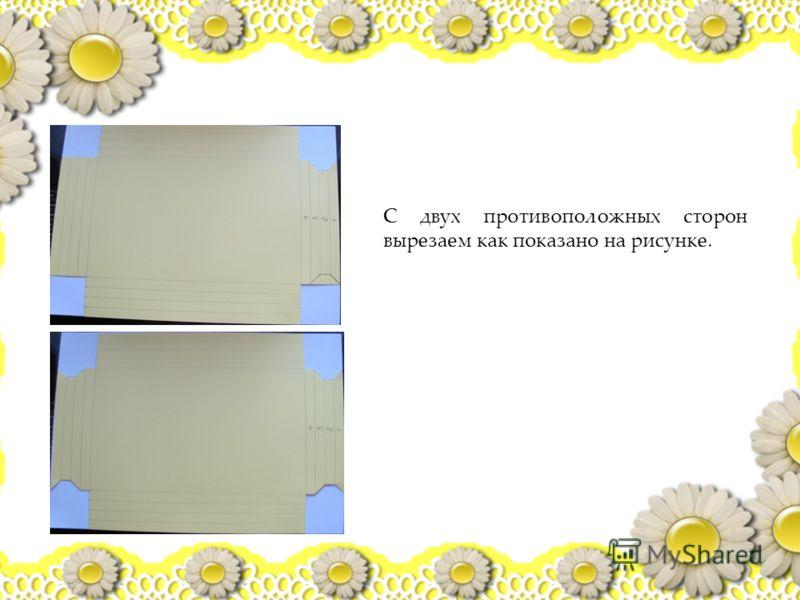 С двух противоположных сторон вырезаем как показано на рисунке.
