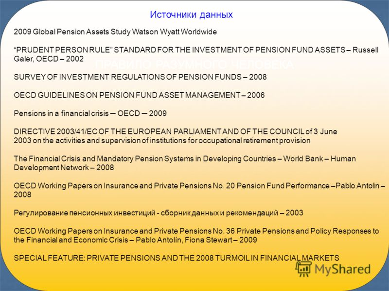 42 ПРАВИЛО РАЗУМНОГО ЧЕЛОВЕКА Источники данных 2009 Global Pension Assets Study Watson Wyatt Worldwide PRUDENT PERSON RULE STANDARD FOR THE INVESTMENT OF PENSION FUND ASSETS – Russell Galer, OECD – 2002 SURVEY OF INVESTMENT REGULATIONS OF PENSION FUN