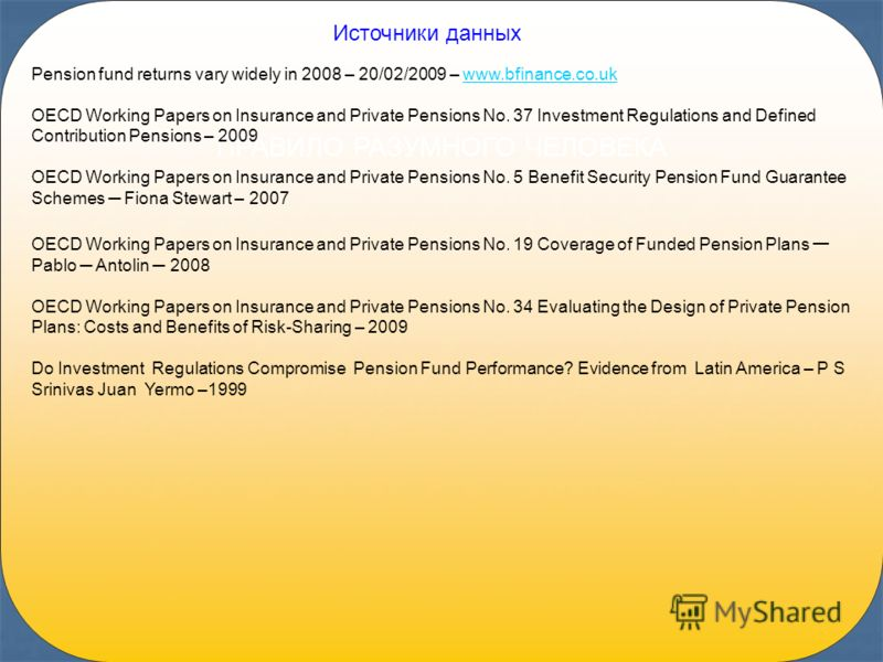 43 ПРАВИЛО РАЗУМНОГО ЧЕЛОВЕКА Источники данных Pension fund returns vary widely in 2008 – 20/02/2009 – www.bfinance.co.ukwww.bfinance.co.uk OECD Working Papers on Insurance and Private Pensions No. 37 Investment Regulations and Defined Contribution P