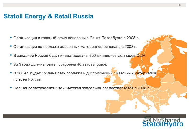 15 Statoil Energy & Retail Russia Организация и главный офис основаны в Санкт-Петербурге в 2008 г. Организация по продаже смазочных материалов основана в 2008 г. В западной России будут инвестированы 250 миллионов долларов США За 3 года должны быть п
