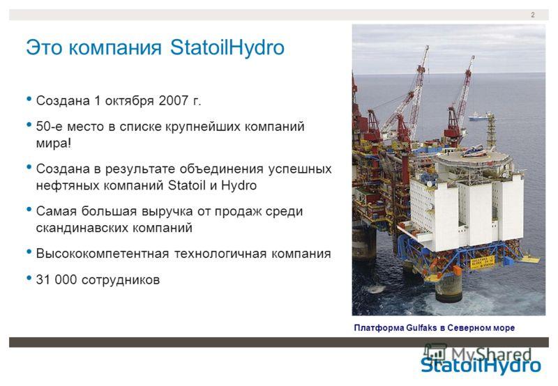 2 Это компания StatoilHydro Платформа Gulfaks в Северном море Создана 1 октября 2007 г. 50-е место в списке крупнейших компаний мира! Создана в результате объединения успешных нефтяных компаний Statoil и Hydro Самая большая выручка от продаж среди ск