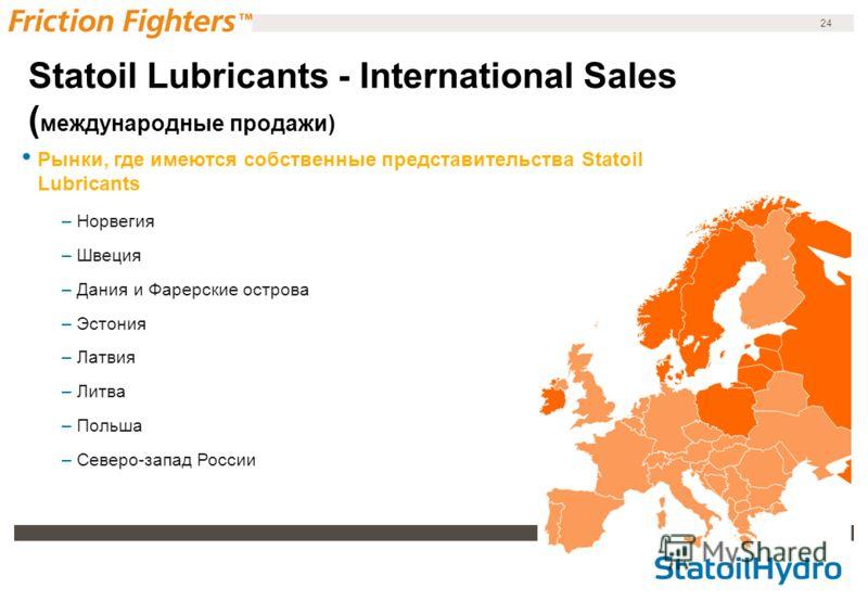 24 Рынки, где имеются собственные представительства Statoil Lubricants –Норвегия –Швеция –Дания и Фарерские острова –Эстония –Латвия –Литва –Польша –Северо-запад России Statoil Lubricants - International Sales ( международные продажи)