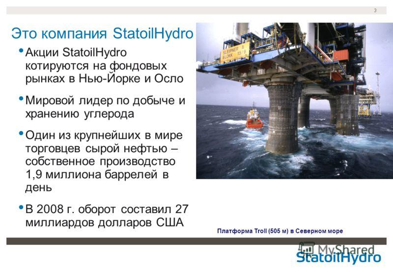 3 Это компания StatoilHydro Платформа Troll (505 м) в Северном море Акции StatoilHydro котируются на фондовых рынках в Нью-Йорке и Осло Мировой лидер по добыче и хранению углерода Один из крупнейших в мире торговцев сырой нефтью – собственное произво