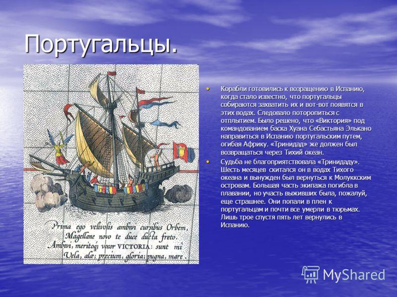 Португальцы. Корабли готовились к возращению в Испанию, когда стало известно, что португальцы собираются захватить их и вот-вот появятся в этих водах. Следовало поторопиться с отплытием. Было решено, что «Виктория» под командованием баска Хуана Себас