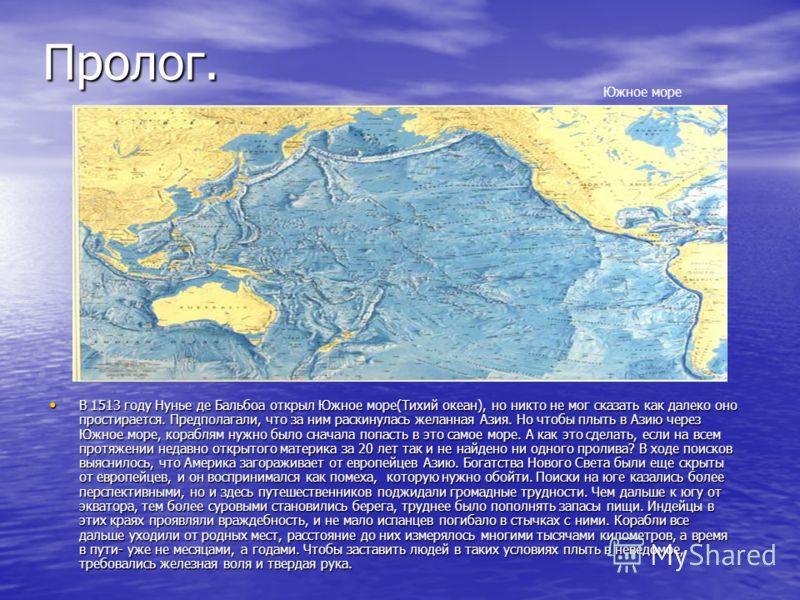 Пролог. В 1513 году Нунье де Бальбоа открыл Южное море(Тихий океан), но никто не мог сказать как далеко оно простирается. Предполагали, что за ним раскинулась желанная Азия. Но чтобы плыть в Азию через Южное море, кораблям нужно было сначала попасть