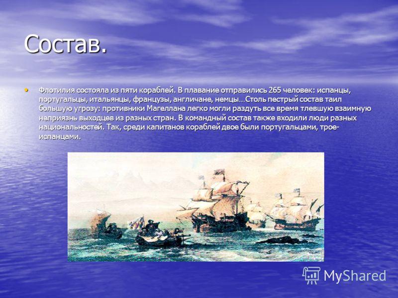 Состав. Флотилия состояла из пяти кораблей. В плавание отправились 265 человек: испанцы, португальцы, итальянцы, французы, англичане, немцы…Столь пестрый состав таил большую угрозу: противники Магеллана легко могли раздуть все время тлевшую взаимную