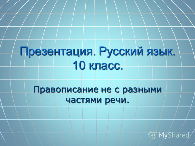 Презентация. Русский язык. 10 класс. Правописание не с разными частями речи.