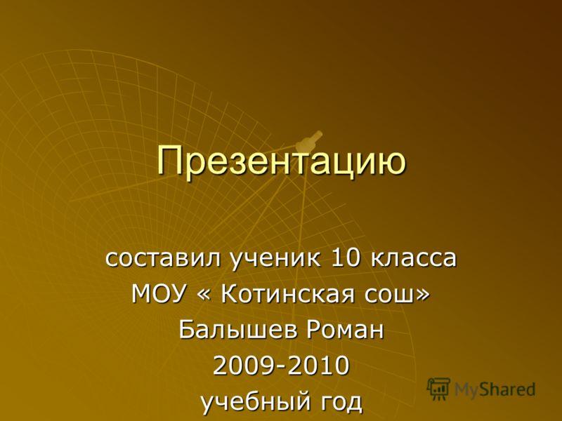Презентацию составил ученик 10 класса МОУ « Котинская сош» Балышев Роман 2009-2010 учебный год