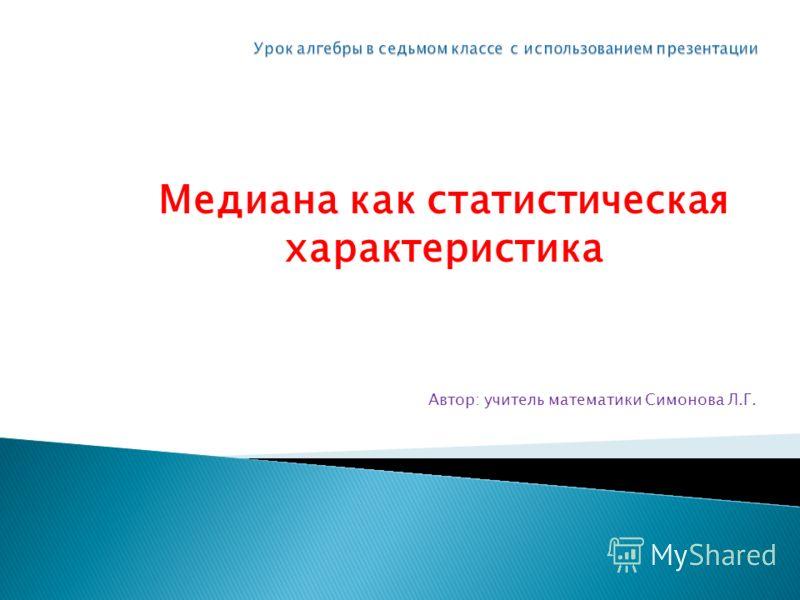 Автор: учитель математики Симонова Л.Г. Медиана как статистическая характеристика