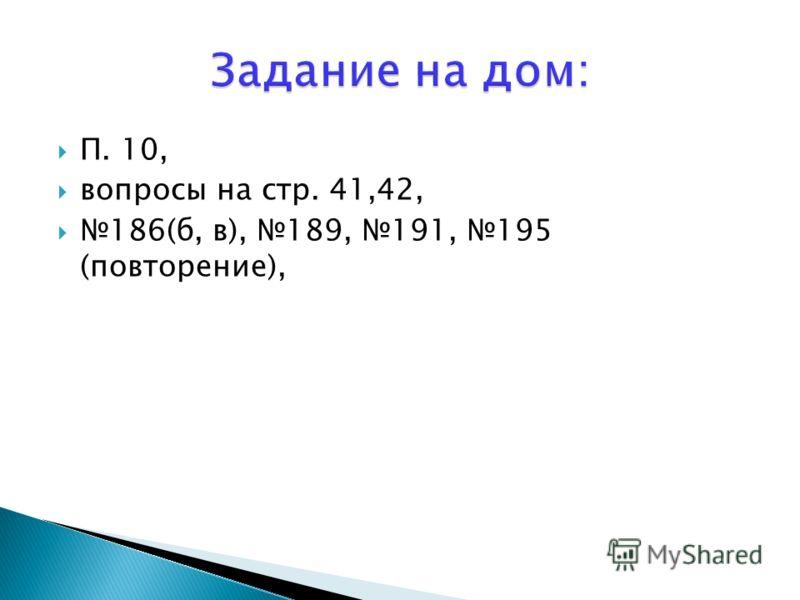 П. 10, вопросы на стр. 41,42, 186(б, в), 189, 191, 195 (повторение),