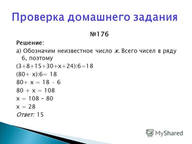 176 Решение: а) Обозначим неизвестное число х. Всего чисел в ряду 6, поэтому (3+8+15+30+х+24):6=18 (80+ х):6= 18 80+ х = 18 · 6 80 + х = 108 х = 108 – 80 х = 28 Ответ: 15