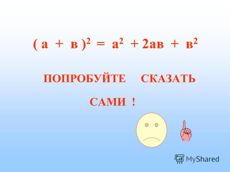 Для запоминания формул и успешного их применения необходимо помнить их словесную формулировку. ( а + в ) 2 = а 2 + 2ав + в 2 Квадрат суммы двух чисел равен : квадрату первого числа, удвоенному произведению первого числа на второе и квадрату второго ч
