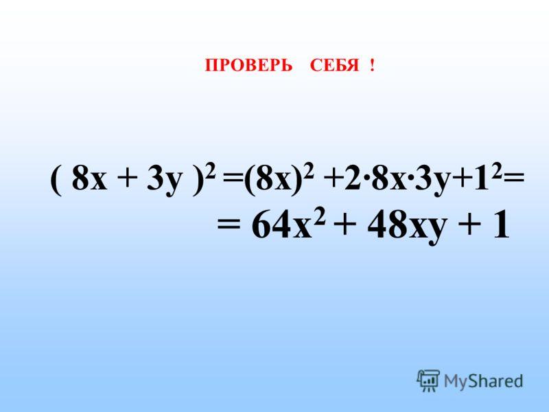 ПРОВЕРЬ СЕБЯ ! ( 2а + 1 ) 2 = (2а) 2 + 2·2а·1 +1 2 = = 4а 2 + 4а + 1
