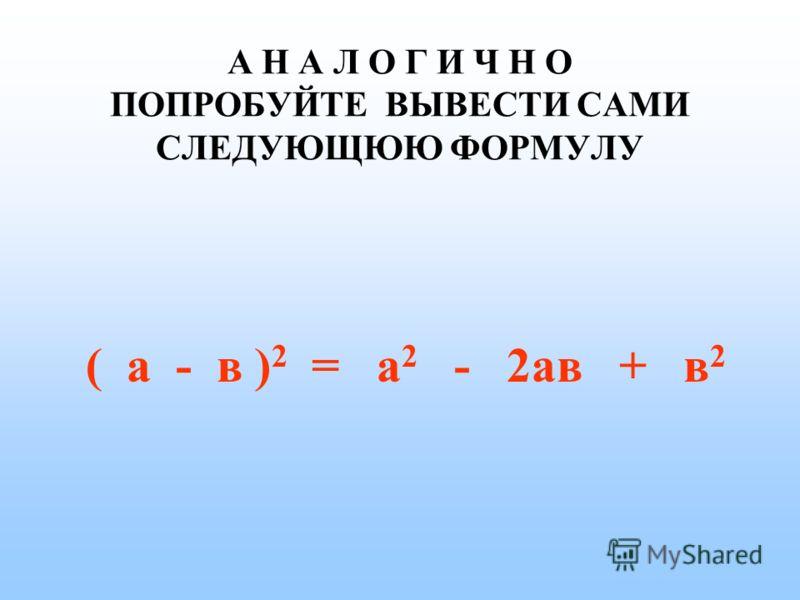 ВЫВОД ФОРМУЛЫ ( а + в ) 2 = а 2 + 2ав + в 2 (а + в) 2 = (а + в)(а + в)= = аа + ав + ав + вв = а 2 + 2ав + в 2 (а + в) 2 = (а + в)( а + в)