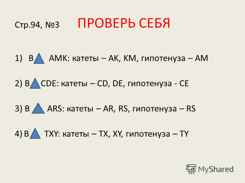 Стр.94, 3 ПРОВЕРЬ СЕБЯ 1)В AMK: катеты – AK, KM, гипотенуза – AM 2) В СDE: катеты – CD, DE, гипотенуза - CE 3) В ARS: катеты – AR, RS, гипотенуза – RS 4) В TXY: катеты – TX, XY, гипотенуза – TY