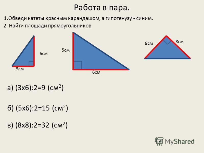 Работа в пара. 1.Обведи катеты красным карандашом, а гипотенузу - синим. 2. Найти площади прямоугольников в) (8х8):2=32 (см 2 ) 3см 6см 5см 6см 8см а) (3х6):2=9 (см 2 ) б) (5х6):2=15 (см 2 )