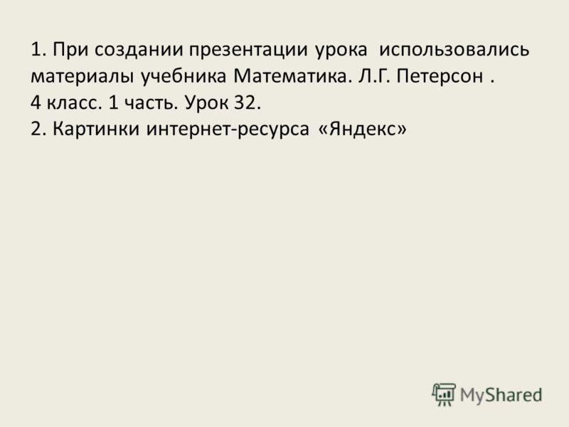 1. При создании презентации урока использовались материалы учебника Математика. Л.Г. Петерсон. 4 класс. 1 часть. Урок 32. 2. Картинки интернет-ресурса «Яндекс»