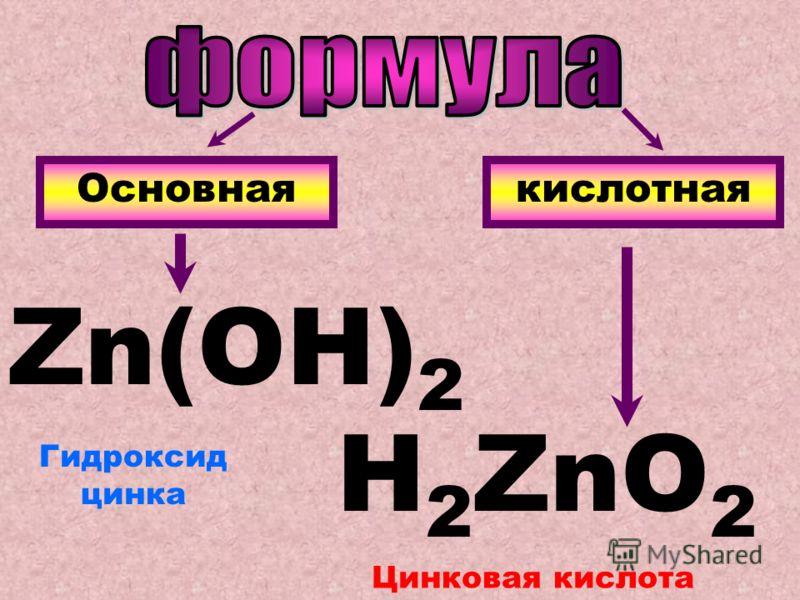 Основнаякислотная Zn(OH) 2 H 2 ZnO 2 Гидроксид цинка Цинковая кислота