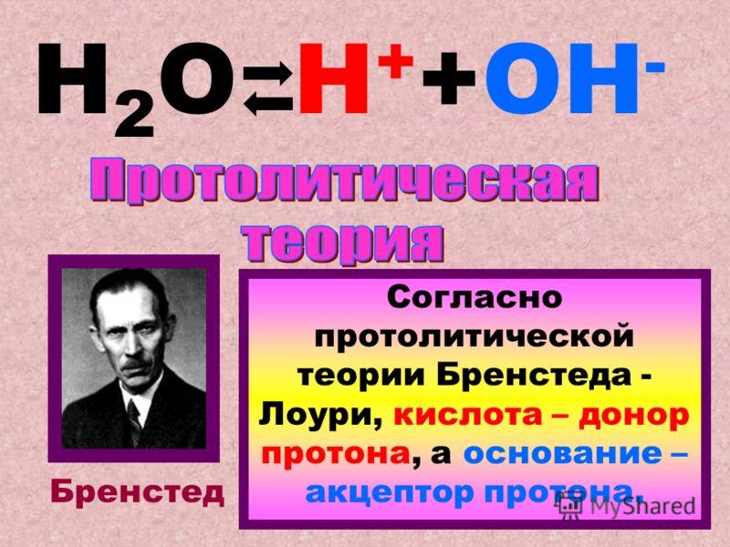 Н2ОН2ОН + +ОН - Бренстед Согласно протолитической теории Бренстеда - Лоури, кислота – донор протона, а основание – акцептор протона.