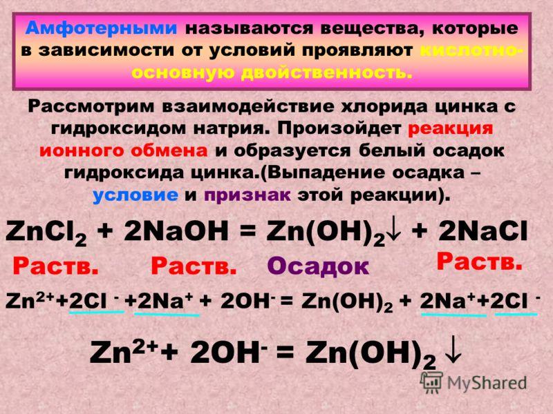 Амфотерными называются вещества, которые в зависимости от условий проявляют кислотно- основную двойственность. Рассмотрим взаимодействие хлорида цинка с гидроксидом натрия. Произойдет реакция ионного обмена и образуется белый осадок гидроксида цинка.