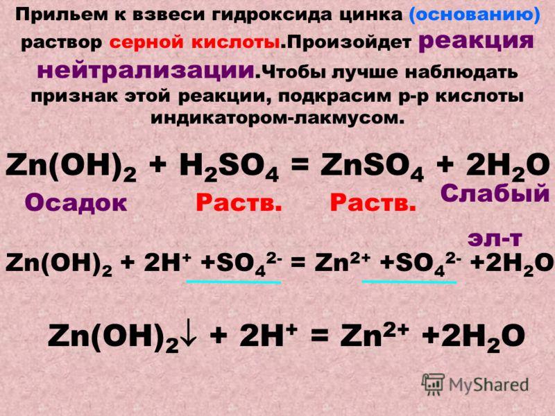 Прильем к взвеси гидроксида цинка (основанию) раствор серной кислоты.Произойдет реакция нейтрализации.Чтобы лучше наблюдать признак этой реакции, подкрасим р-р кислоты индикатором-лакмусом. Zn(OH) 2 + Н 2 SO 4 = ZnSO 4 + 2H 2 O Раств. Осадок Слабый э