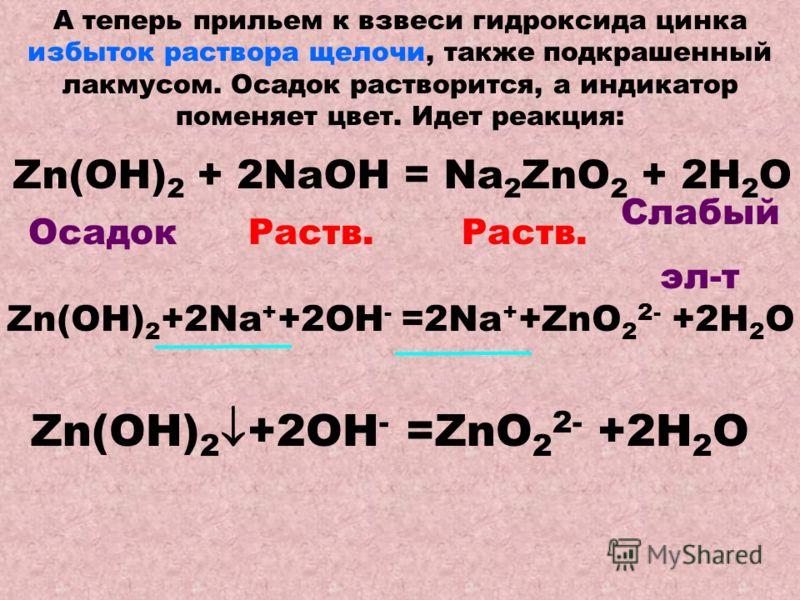 А теперь прильем к взвеси гидроксида цинка избыток раствора щелочи, также подкрашенный лакмусом. Осадок растворится, а индикатор поменяет цвет. Идет реакция: Zn(OH) 2 + 2NaOH = Na 2 ZnO 2 + 2H 2 O ОсадокРаств. Слабый эл-т Zn(OH) 2 +2Na + +2OH - =2Na