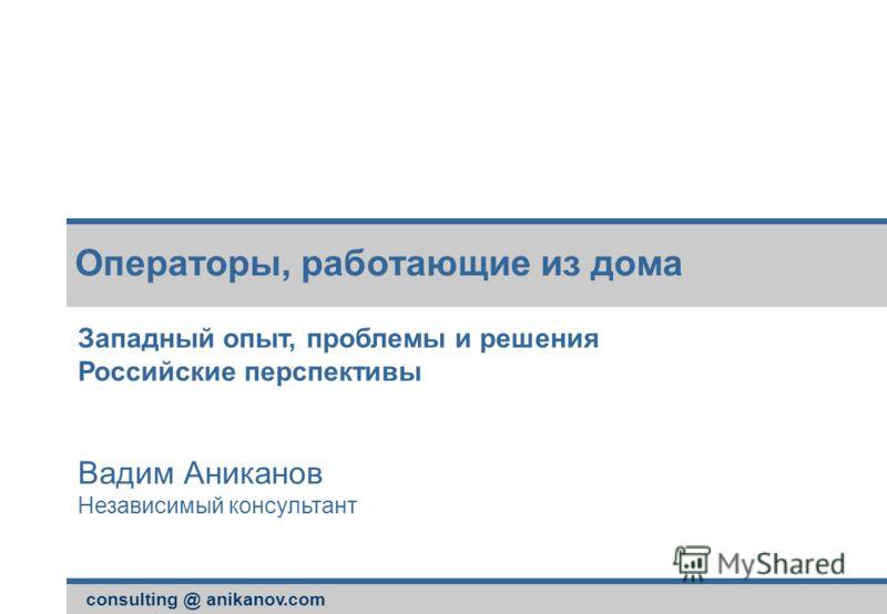 consulting @ anikanov.com Операторы, работающие из дома Западный опыт, проблемы и решения Российские перспективы Вадим Аниканов Независимый консультант