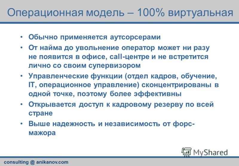 consulting @ anikanov.com Операционная модель – 100% виртуальная Обычно применяется аутсорсерами От найма до увольнение оператор может ни разу не появится в офисе, call-центре и не встретится лично со своим супервизором Управленческие функции (отдел