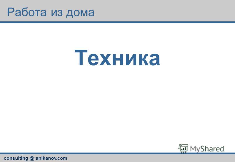 consulting @ anikanov.com Работа из дома Техника
