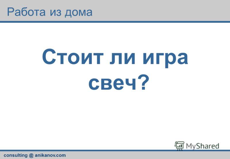 consulting @ anikanov.com Работа из дома Стоит ли игра свеч?