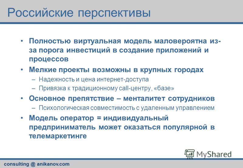 consulting @ anikanov.com Российские перспективы Полностью виртуальная модель маловероятна из- за порога инвестиций в создание приложений и процессов Мелкие проекты возможны в крупных городах –Надежность и цена интернет-доступа –Привязка к традиционн