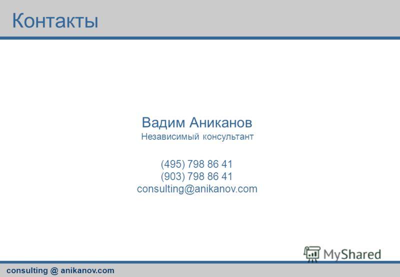 consulting @ anikanov.com Контакты Вадим Аниканов Независимый консультант (495) 798 86 41 (903) 798 86 41 consulting@anikanov.com
