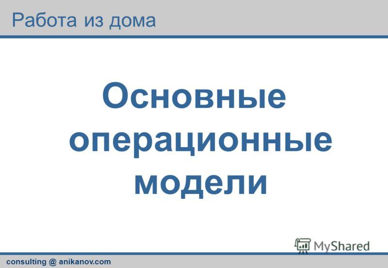 consulting @ anikanov.com Работа из дома Основные операционные модели