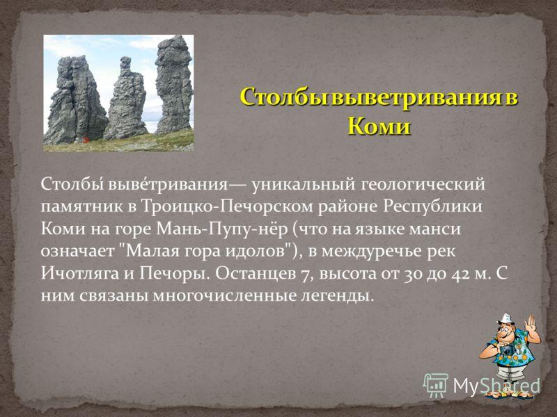 Столбы́ выве́тривания уникальный геологический памятник в Троицко-Печорском районе Республики Коми на горе Мань-Пупу-нёр (что на языке манси означает