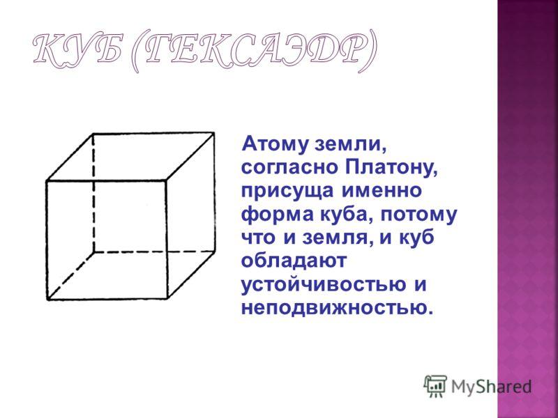 Форму тетраэдра, как полагал Платон, имеют атомы огня, поскольку она самая острая, направленная или «мечущаяся» в разные стороны.