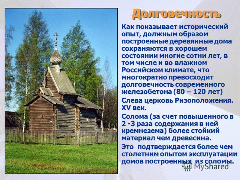 ДолговечностьДолговечность Как показывает исторический опыт, должным образом построенные деревянные дома сохраняются в хорошем состоянии многие сотни лет, в том числе и во влажном Российском климате, что многократно превосходит долговечность современ