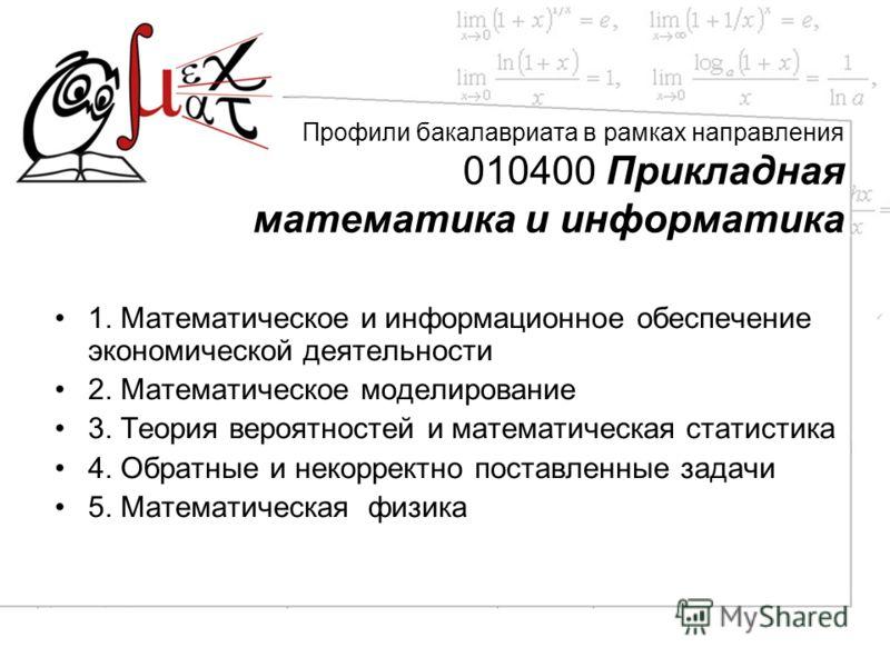 Профили бакалавриата в рамках направления 010400 Прикладная математика и информатика 1. Математическое и информационное обеспечение экономической деятельности 2. Математическое моделирование 3. Теория вероятностей и математическая статистика 4. Обрат