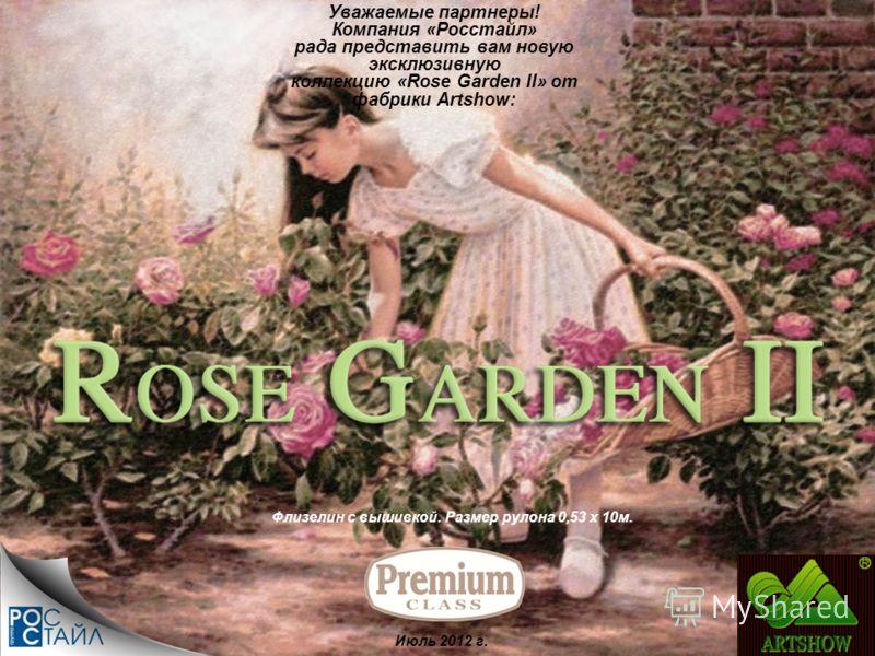 Флизелин с вышивкой. Размер рулона 0,53 х 10м. Уважаемые партнеры! Компания «Росстайл» рада представить вам новую эксклюзивную коллекцию «Rose Garden II» от фабрики Artshow: Июль 2012 г.