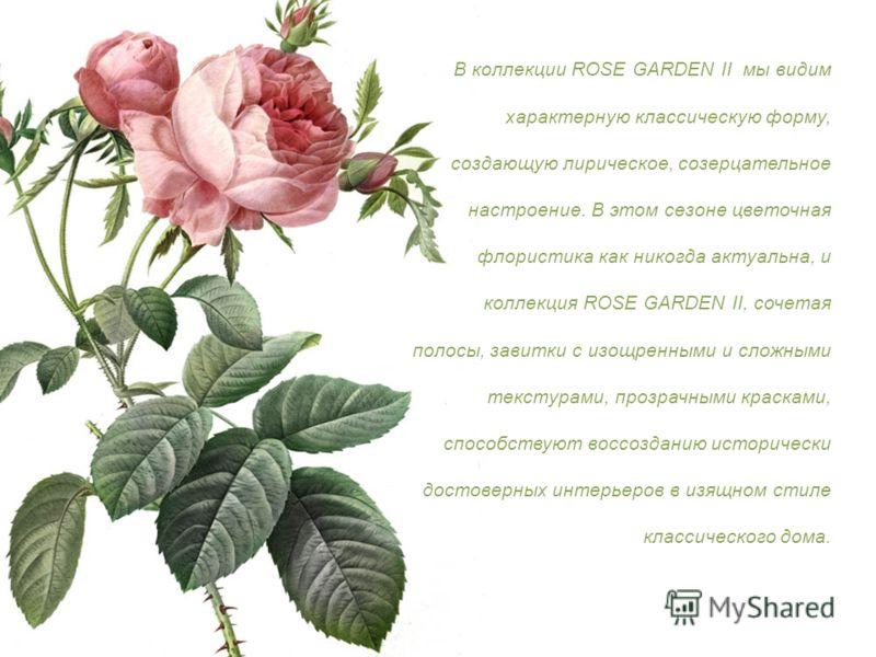 В коллекции ROSE GARDEN II мы видим характерную классическую форму, создающую лирическое, созерцательное настроение. В этом сезоне цветочная флористика как никогда актуальна, и коллекция ROSE GARDEN II, сочетая полосы, завитки с изощренными и сложным