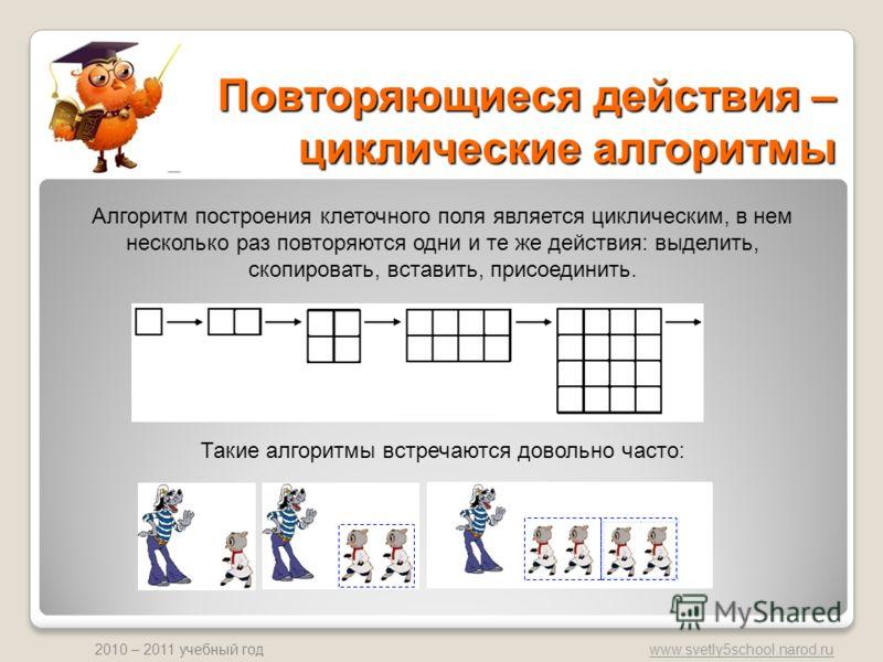 www.svetly5school.narod.ru 2010 – 2011 учебный год Повторяющиеся действия – циклические алгоритмы Алгоритм построения клеточного поля является циклическим, в нем несколько раз повторяются одни и те же действия: выделить, скопировать, вставить, присое