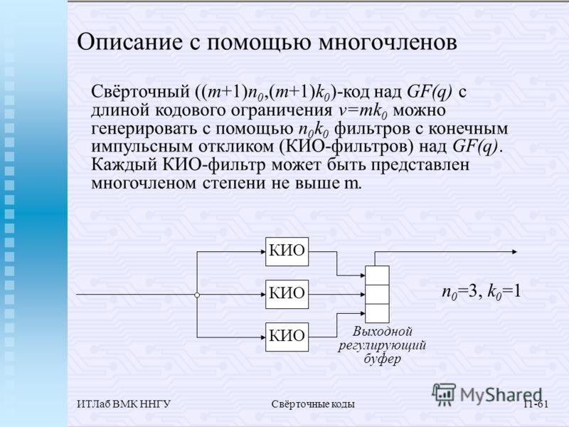ИТЛаб ВМК ННГУСвёрточные коды11-61 Описание с помощью многочленов Свёрточный ((m+1)n 0,(m+1)k 0 )-код над GF(q) с длиной кодового ограничения v=mk 0 можно генерировать с помощью n 0 k 0 фильтров с конечным импульсным откликом (КИО-фильтров) над GF(q)
