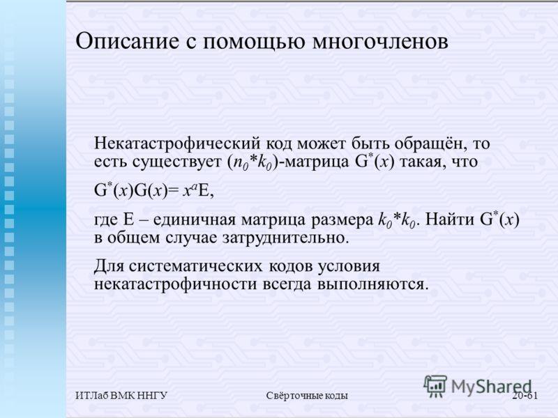 ИТЛаб ВМК ННГУСвёрточные коды20-61 Описание с помощью многочленов Некатастрофический код может быть обращён, то есть существует (n 0 *k 0 )-матрица G * (x) такая, что G * (x)G(x)= x a E, где E – единичная матрица размера k 0 *k 0. Найти G * (x) в общ