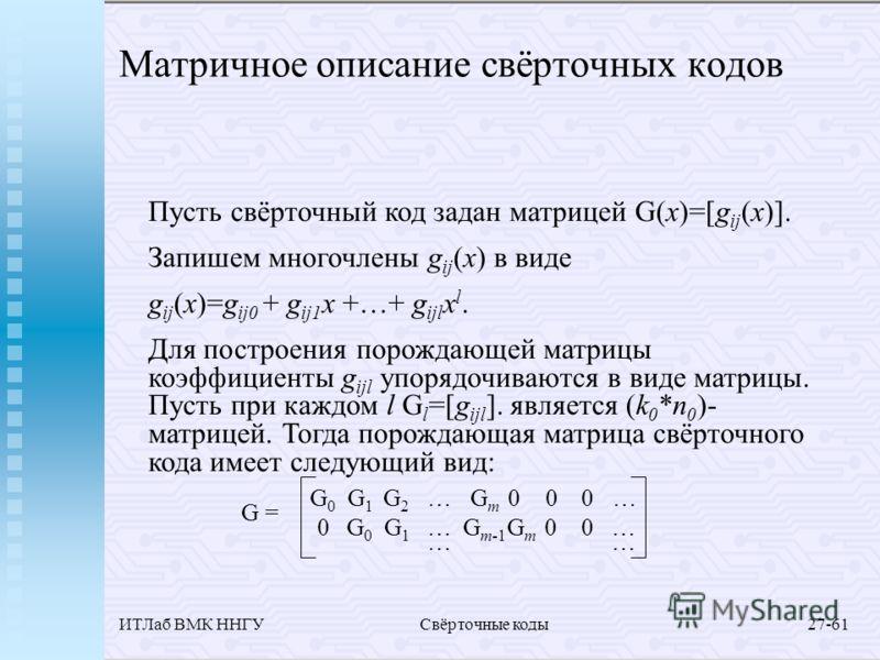 ИТЛаб ВМК ННГУСвёрточные коды27-61 Матричное описание свёрточных кодов Пусть свёрточный код задан матрицей G(x)=[g ij (x)]. Запишем многочлены g ij (x) в виде g ij (x)=g ij0 + g ij1 x +…+ g ijl x l. Для построения порождающей матрицы коэффициенты g i
