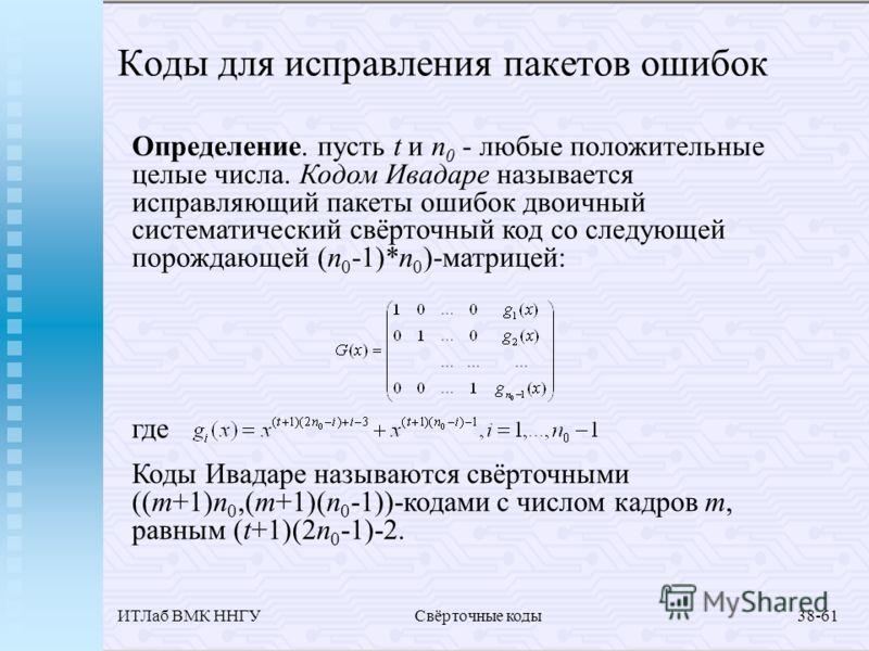 ИТЛаб ВМК ННГУСвёрточные коды38-61 Коды для исправления пакетов ошибок Определение. пусть t и n 0 - любые положительные целые числа. Кодом Ивадаре называется исправляющий пакеты ошибок двоичный систематический свёрточный код со следующей порождающей