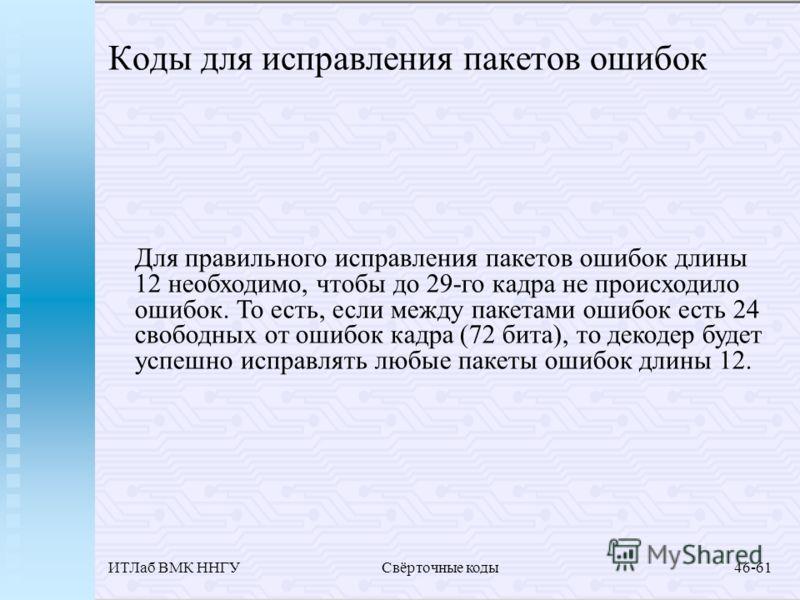 ИТЛаб ВМК ННГУСвёрточные коды46-61 Коды для исправления пакетов ошибок Для правильного исправления пакетов ошибок длины 12 необходимо, чтобы до 29-го кадра не происходило ошибок. То есть, если между пакетами ошибок есть 24 свободных от ошибок кадра (