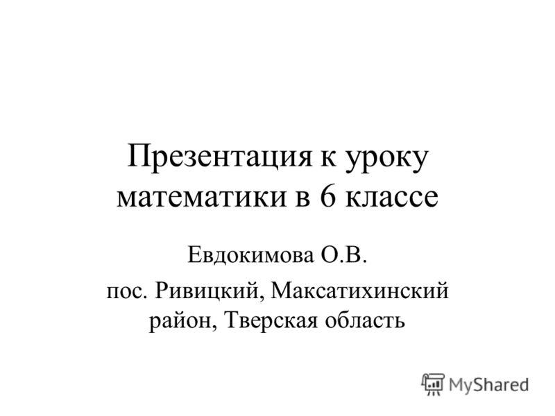 Презентация к уроку математики в 6 классе Евдокимова О.В. пос. Ривицкий, Максатихинский район, Тверская область
