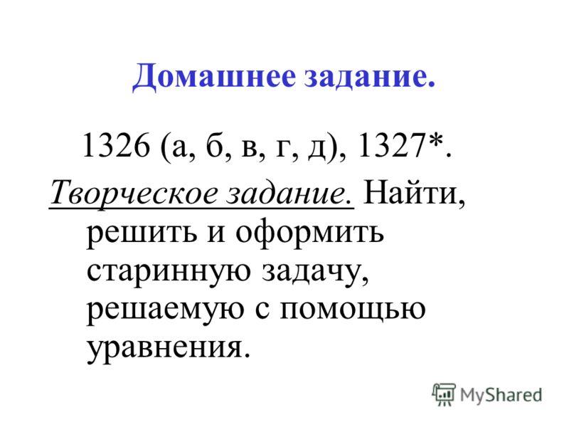 Домашнее задание. 1326 (а, б, в, г, д), 1327*. Творческое задание. Найти, решить и оформить старинную задачу, решаемую с помощью уравнения.