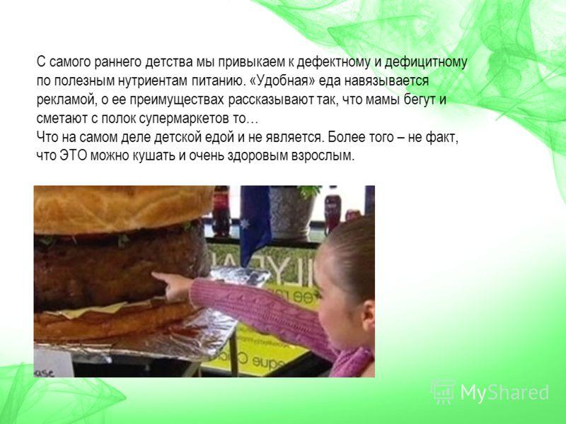 С самого раннего детства мы привыкаем к дефектному и дефицитному по полезным нутриентам питанию. «Удобная» еда навязывается рекламой, о ее преимуществах рассказывают так, что мамы бегут и сметают с полок супермаркетов то… Что на самом деле детской ед
