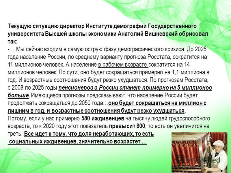 Текущую ситуацию директор Института демографии Государственного университета Высшей школы экономики Анатолий Вишневский обрисовал так: - …Мы сейчас входим в самую острую фазу демографического кризиса. До 2025 года население России, по среднему вариан