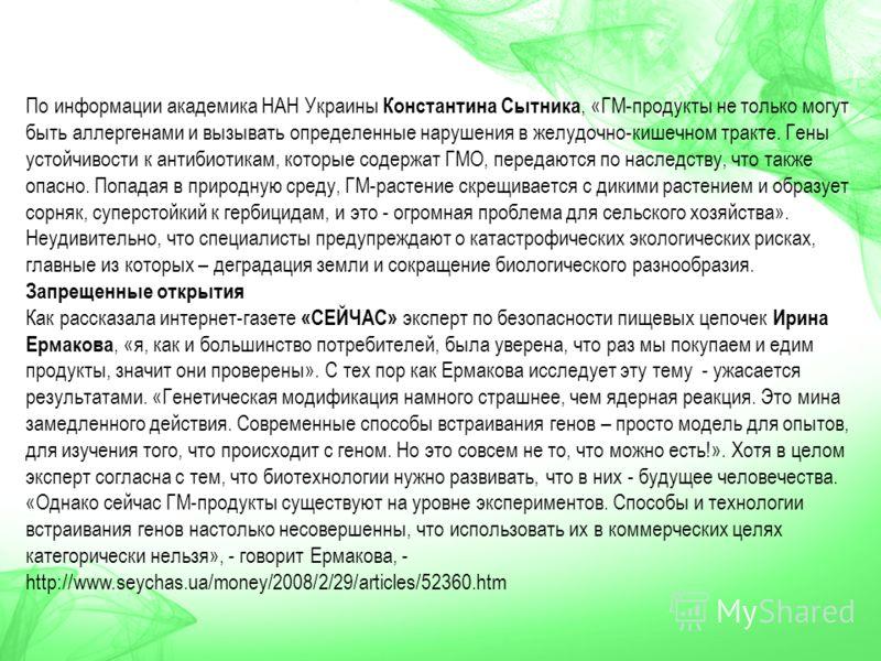 По информации академика НАН Украины Константина Сытника, «ГМ-продукты не только могут быть аллергенами и вызывать определенные нарушения в желудочно-кишечном тракте. Гены устойчивости к антибиотикам, которые содержат ГМО, передаются по наследству, чт